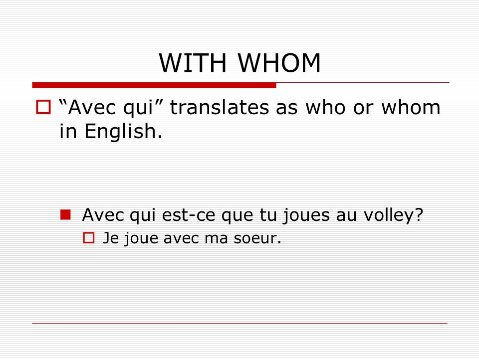 WITH WHOM Avec qui translates as who or whom in English.