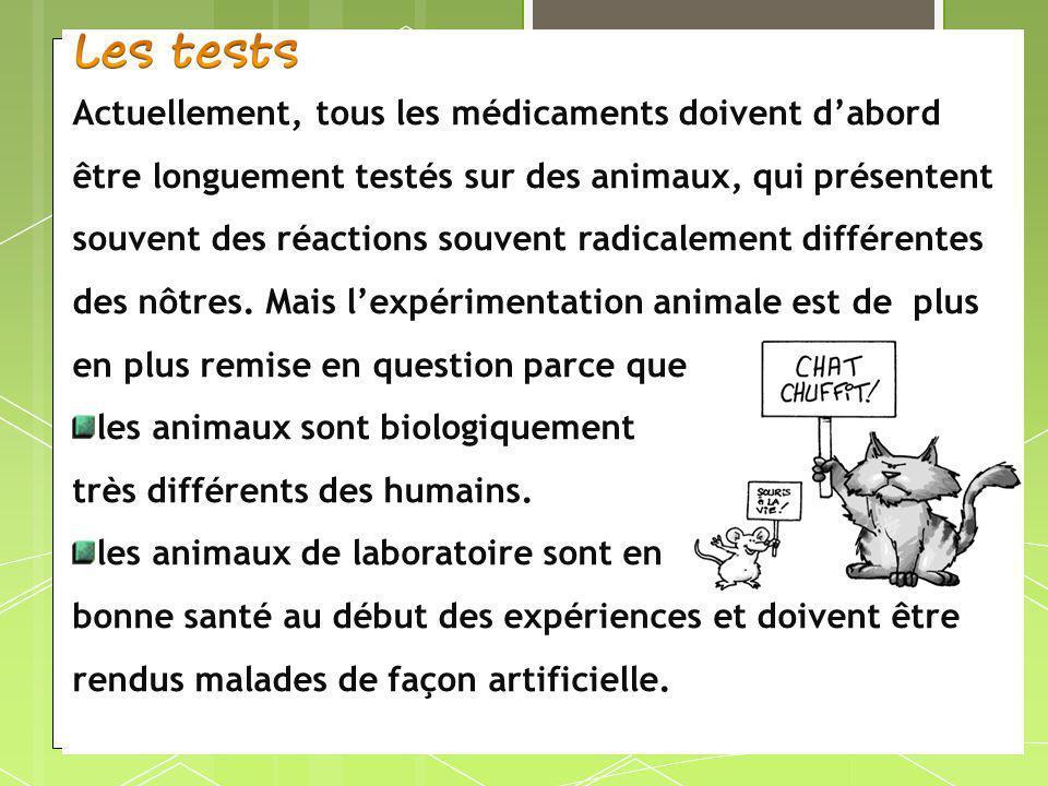 Actuellement, tous les médicaments doivent d'abord être longuement testés sur des animaux, qui présentent souvent des réactions souvent radicalement différentes des nôtres. Mais l'expérimentation animale est de plus en plus remise en question parce que: