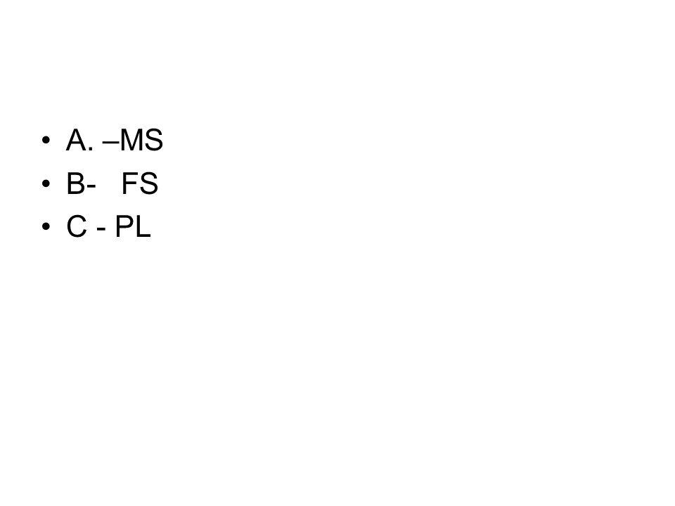 A. –MS B- FS C - PL