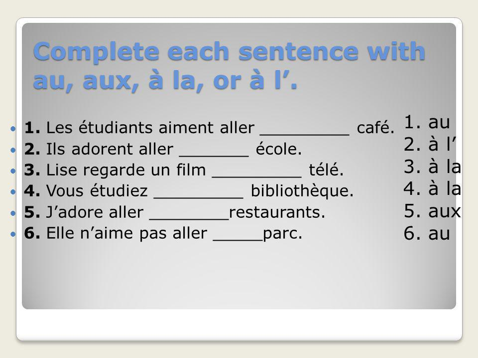 Complete each sentence with au, aux, à la, or à l'.