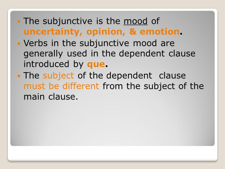 The subjunctive is the mood of uncertainty, opinion, & emotion.