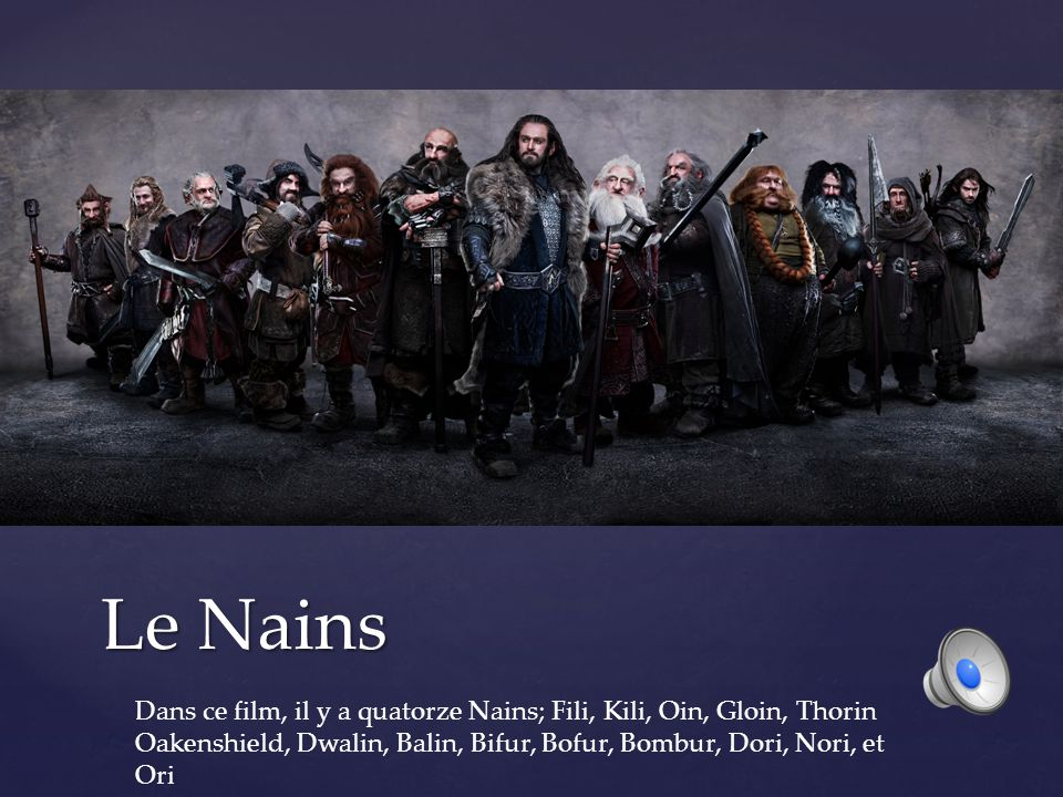 Le Nains Dans ce film, il y a quatorze Nains; Fili, Kili, Oin, Gloin, Thorin Oakenshield, Dwalin, Balin, Bifur, Bofur, Bombur, Dori, Nori, et Ori.