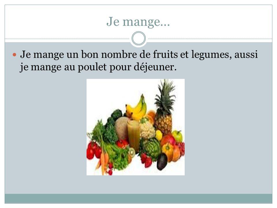 Je mange… Je mange un bon nombre de fruits et legumes, aussi je mange au poulet pour déjeuner.