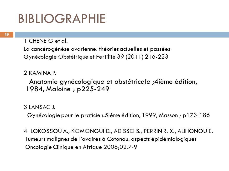 BIBLIOGRAPHIE 1 CHENE G et al. La cancérogénèse ovarienne: théories actuelles et passées. Gynécologie Obstétrique et Fertilité 39 (2011) 216-223.