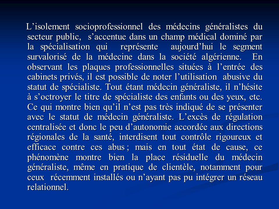 L'isolement socioprofessionnel des médecins généralistes du secteur public, s'accentue dans un champ médical dominé par la spécialisation qui représente aujourd'hui le segment survalorisé de la médecine dans la société algérienne.