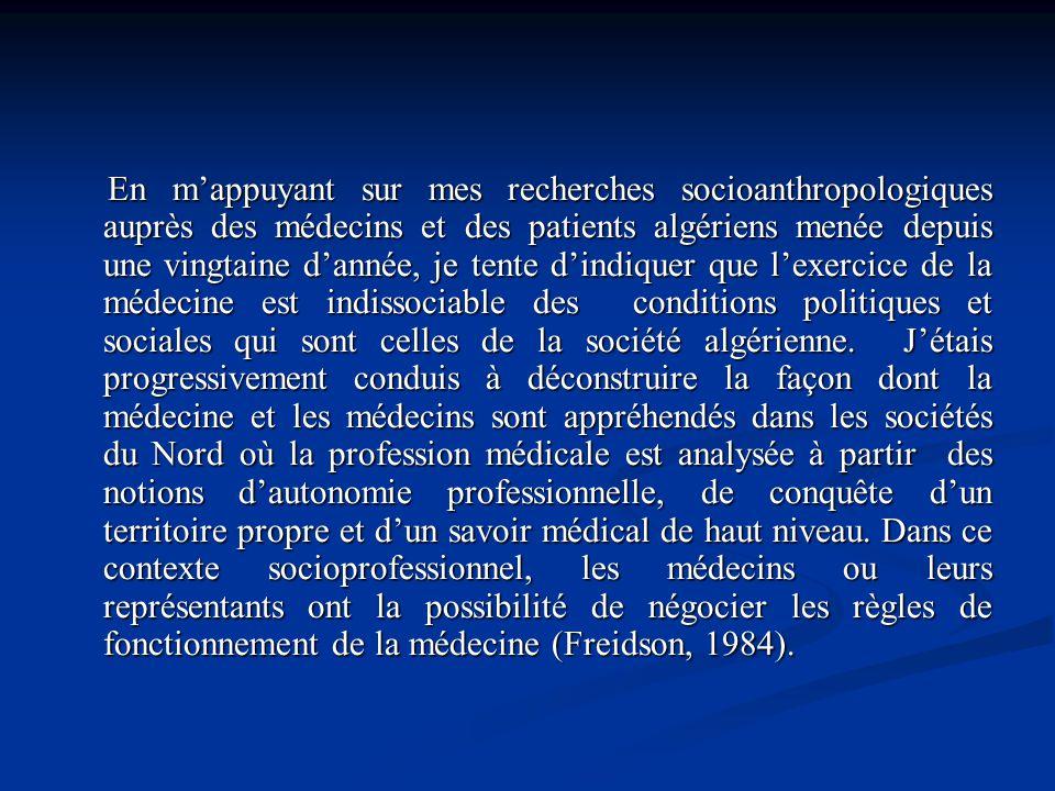En m'appuyant sur mes recherches socioanthropologiques auprès des médecins et des patients algériens menée depuis une vingtaine d'année, je tente d'indiquer que l'exercice de la médecine est indissociable des conditions politiques et sociales qui sont celles de la société algérienne.