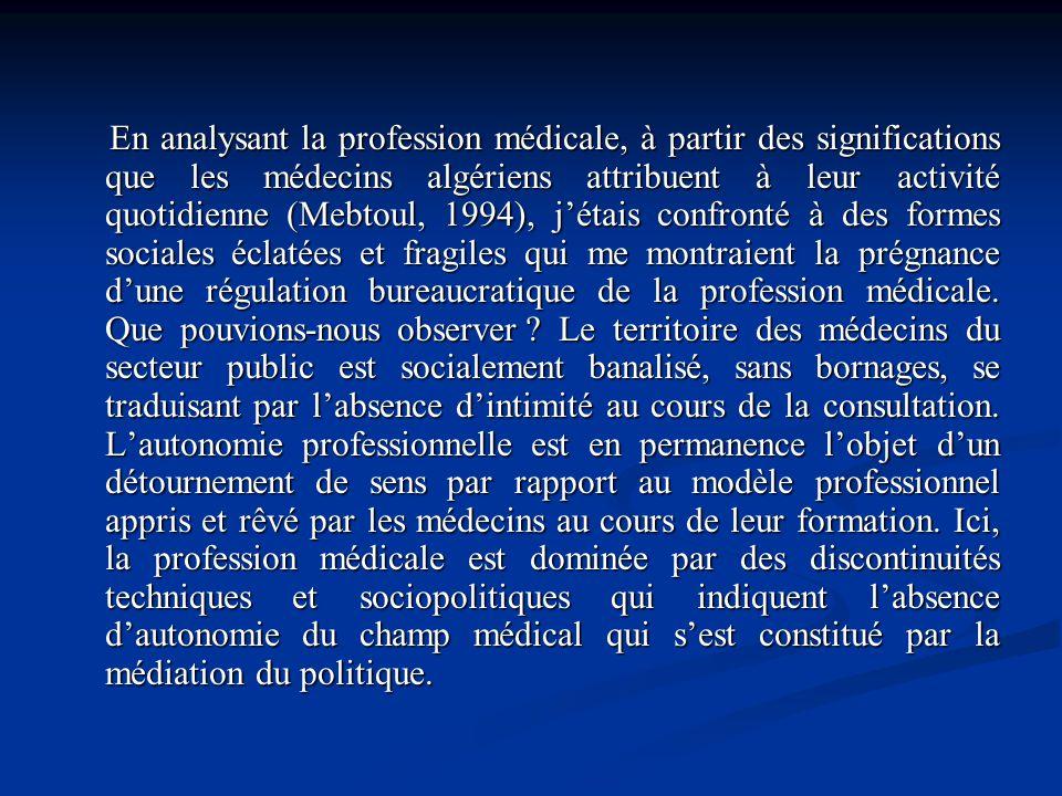 En analysant la profession médicale, à partir des significations que les médecins algériens attribuent à leur activité quotidienne (Mebtoul, 1994), j'étais confronté à des formes sociales éclatées et fragiles qui me montraient la prégnance d'une régulation bureaucratique de la profession médicale.