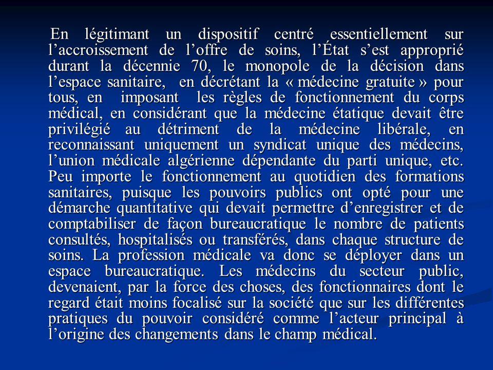 En légitimant un dispositif centré essentiellement sur l'accroissement de l'offre de soins, l'État s'est approprié durant la décennie 70, le monopole de la décision dans l'espace sanitaire, en décrétant la « médecine gratuite » pour tous, en imposant les règles de fonctionnement du corps médical, en considérant que la médecine étatique devait être privilégié au détriment de la médecine libérale, en reconnaissant uniquement un syndicat unique des médecins, l'union médicale algérienne dépendante du parti unique, etc.