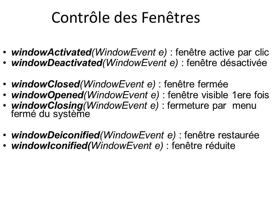 Contrôle des Fenêtres windowActivated(WindowEvent e) : fenêtre active par clic. windowDeactivated(WindowEvent e) : fenêtre désactivée.