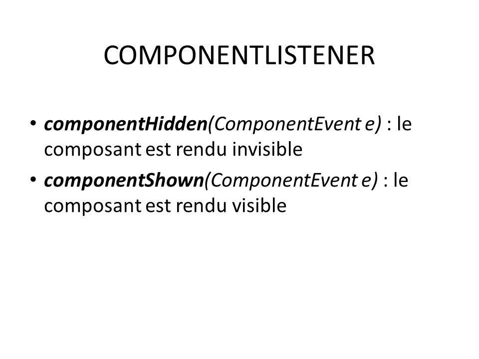 COMPONENTLISTENER componentHidden(ComponentEvent e) : le composant est rendu invisible.