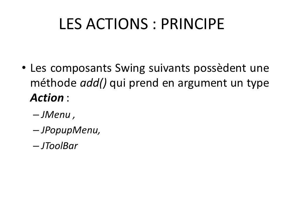 LES ACTIONS : PRINCIPE Les composants Swing suivants possèdent une méthode add() qui prend en argument un type Action :