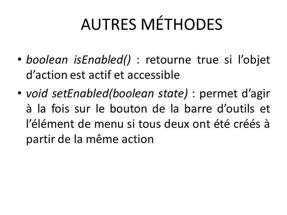 AUTRES MÉTHODES boolean isEnabled() : retourne true si l'objet d'action est actif et accessible.
