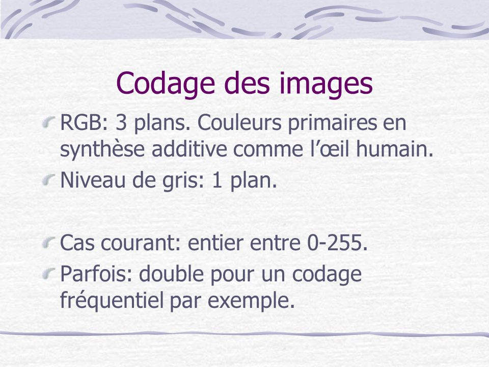 Codage des images RGB: 3 plans. Couleurs primaires en synthèse additive comme l'œil humain. Niveau de gris: 1 plan.