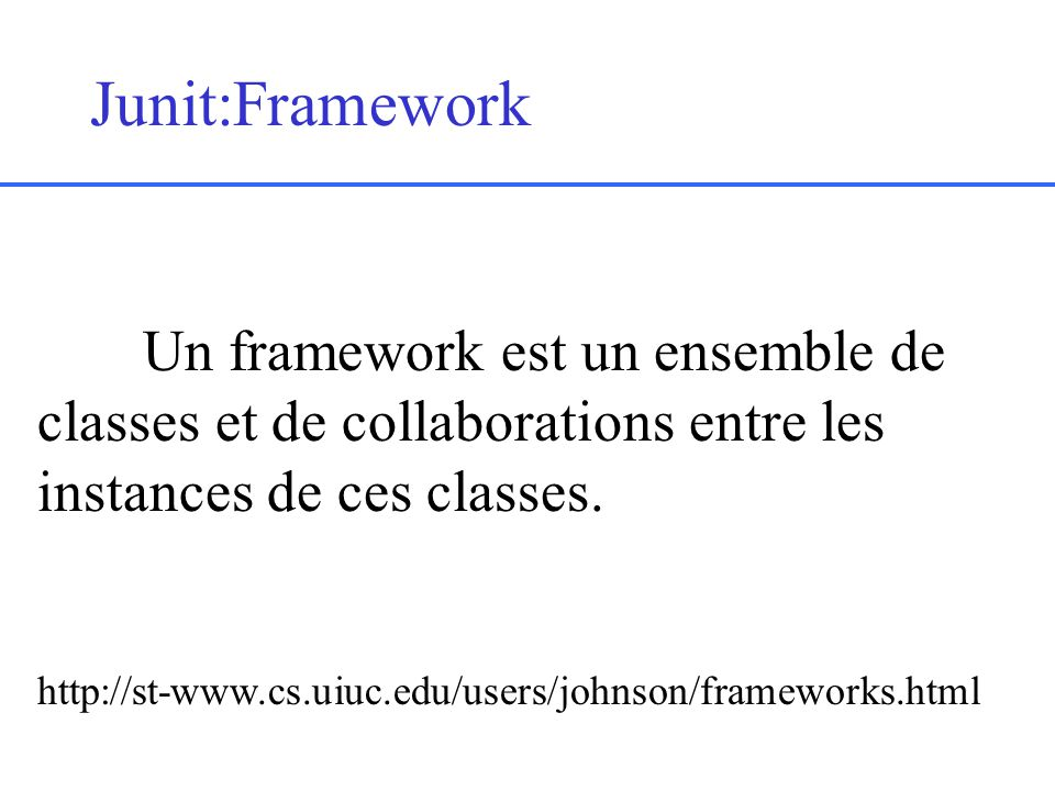 Junit:Framework Un framework est un ensemble de classes et de collaborations entre les instances de ces classes.