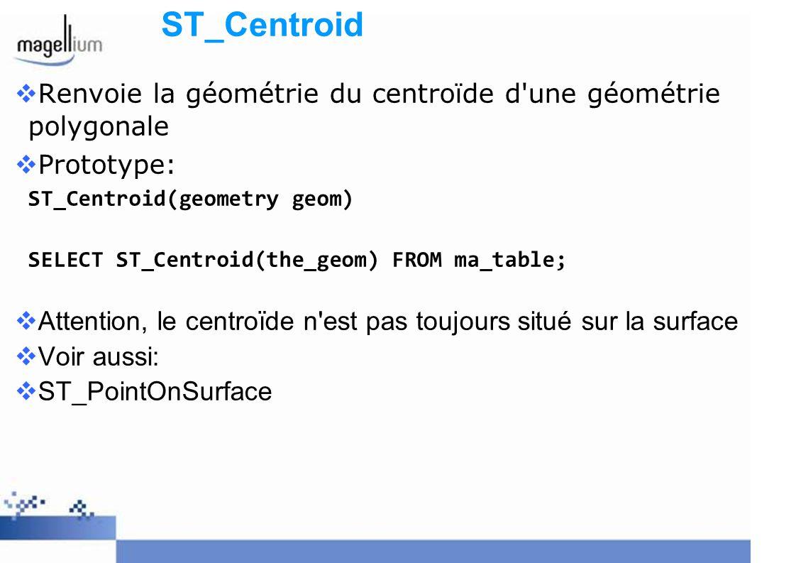 ST_Centroid Renvoie la géométrie du centroïde d une géométrie polygonale. Prototype: ST_Centroid(geometry geom)