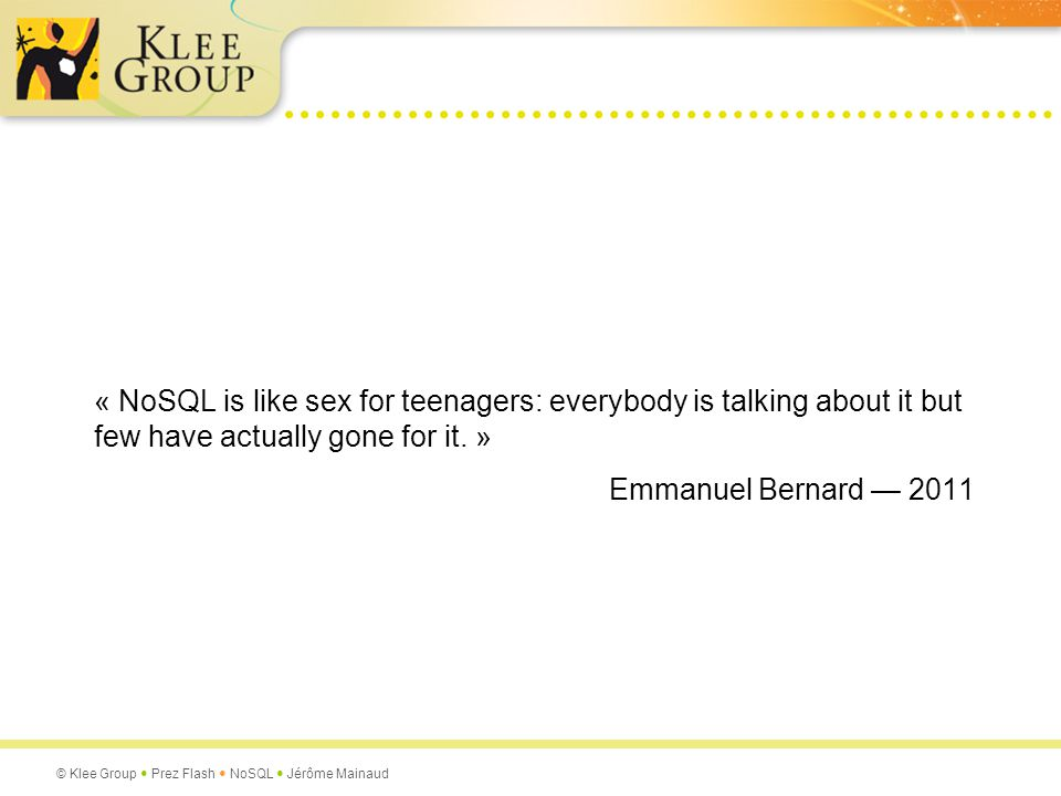 « NoSQL is like sex for teenagers: everybody is talking about it but few have actually gone for it. »