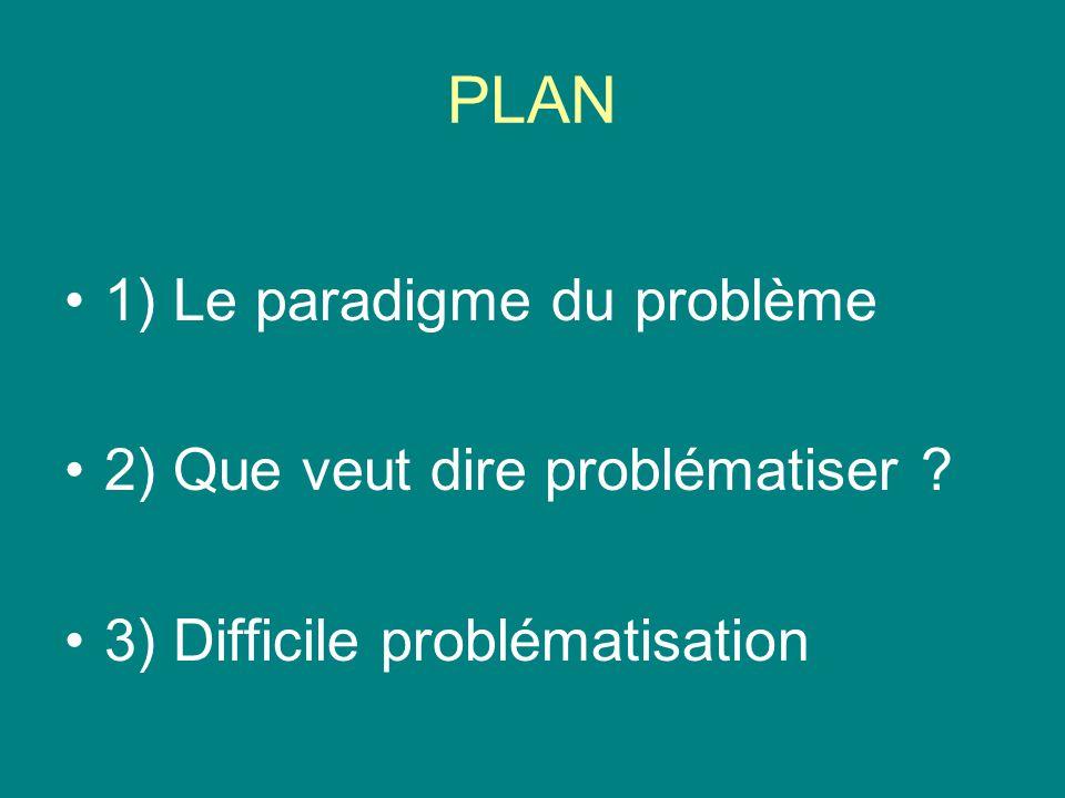 PLAN 1) Le paradigme du problème 2) Que veut dire problématiser