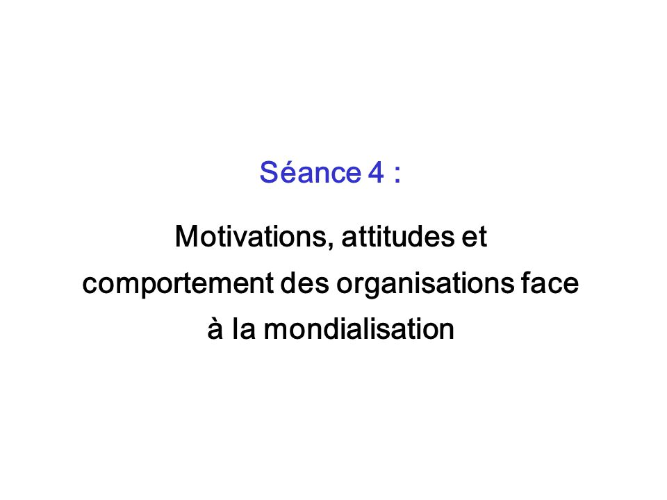 Séance 4 : Motivations, attitudes et comportement des organisations face à la mondialisation