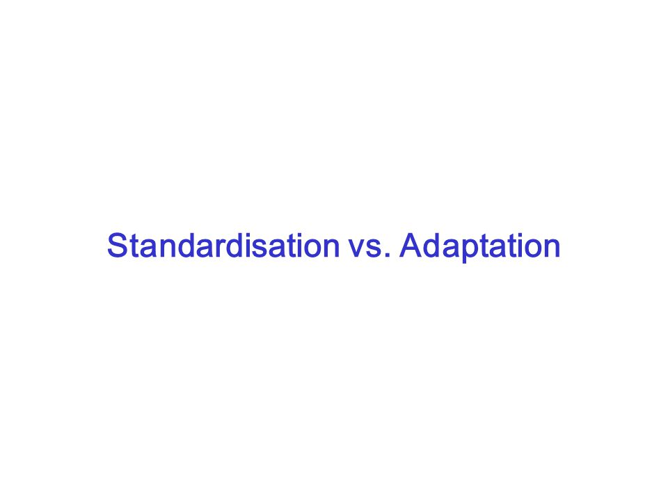 Standardisation vs. Adaptation