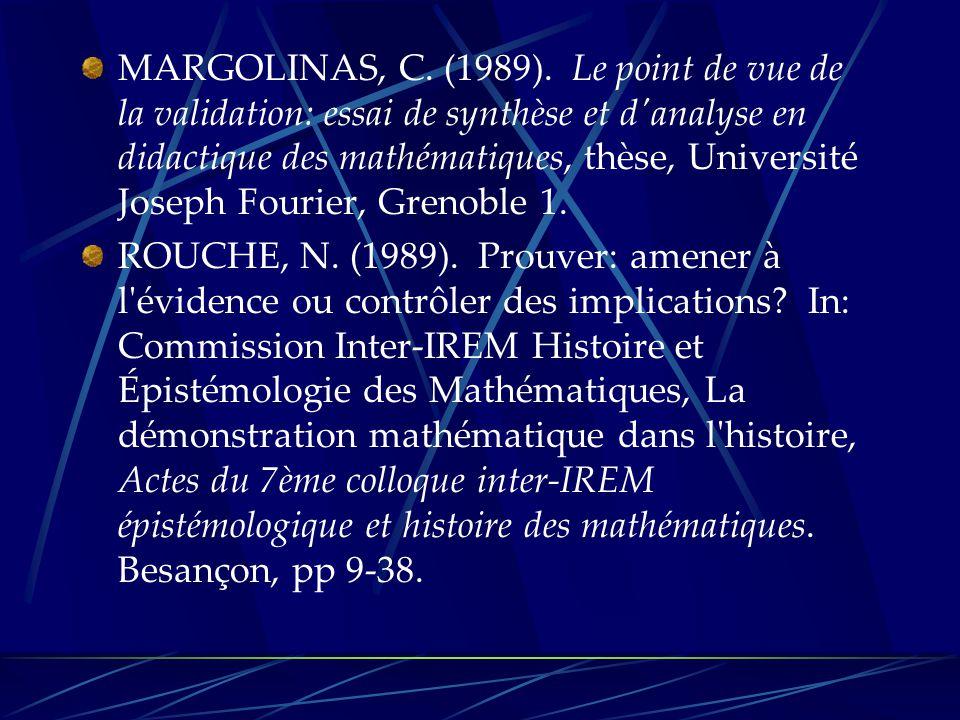 MARGOLINAS, C. (1989). Le point de vue de la validation: essai de synthèse et d analyse en didactique des mathématiques, thèse, Université Joseph Fourier, Grenoble 1.