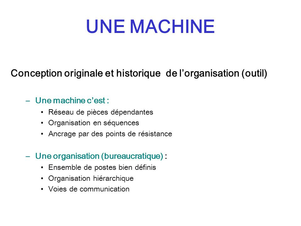 UNE MACHINE Conception originale et historique de l'organisation (outil) Une machine c'est : Réseau de pièces dépendantes.