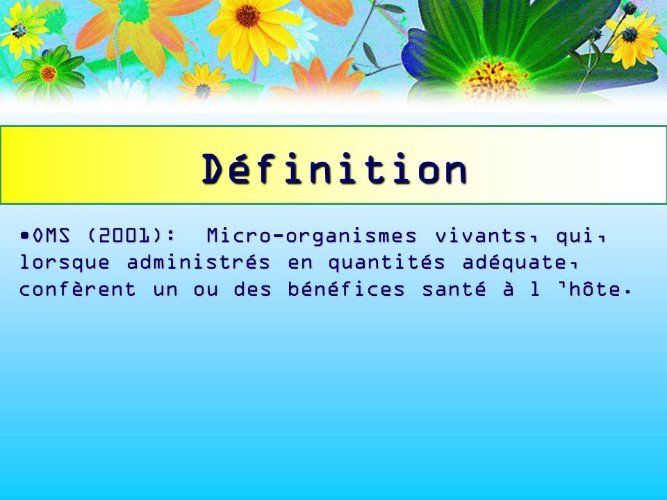Définition OMS (2001): Micro-organismes vivants, qui, lorsque administrés en quantités adéquate, confèrent un ou des bénéfices santé à l 'hôte.