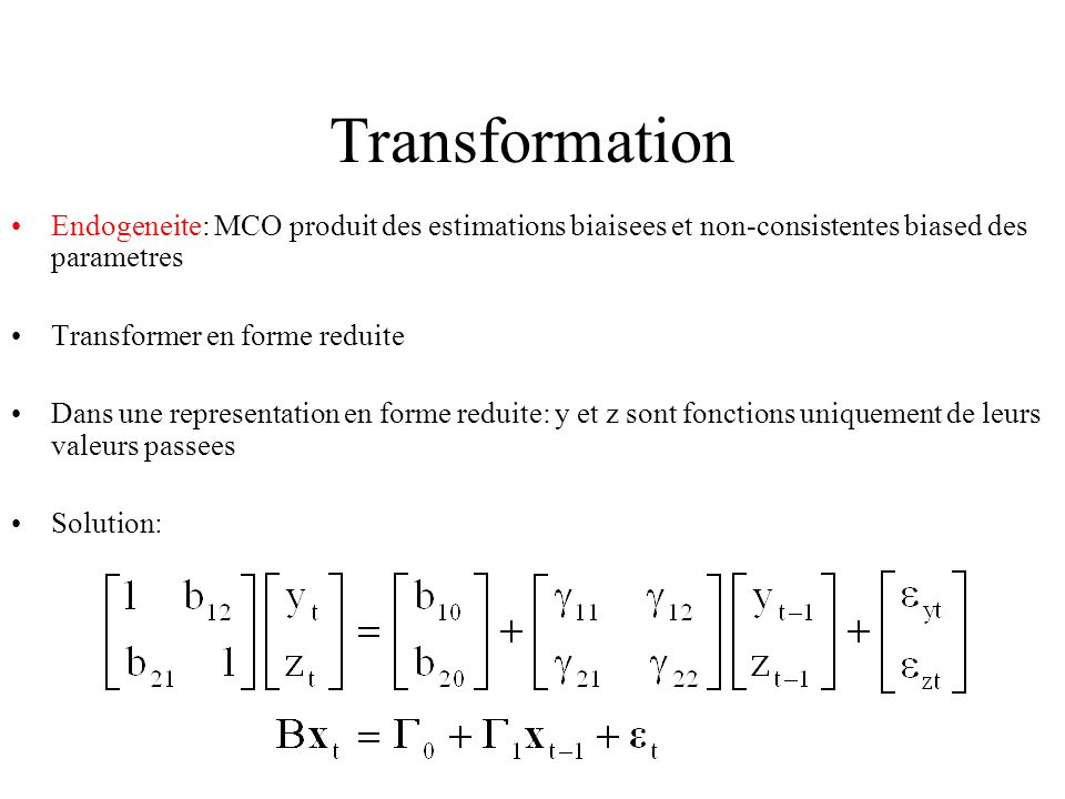 Transformation Endogeneite: MCO produit des estimations biaisees et non-consistentes biased des parametres.