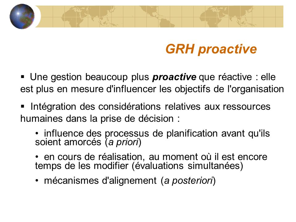 GRH proactive Une gestion beaucoup plus proactive que réactive : elle est plus en mesure d influencer les objectifs de l organisation.