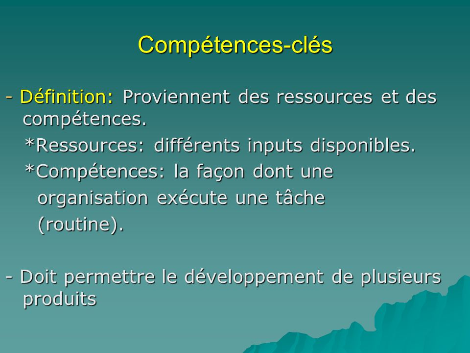 Compétences-clés - Définition: Proviennent des ressources et des compétences. *Ressources: différents inputs disponibles.