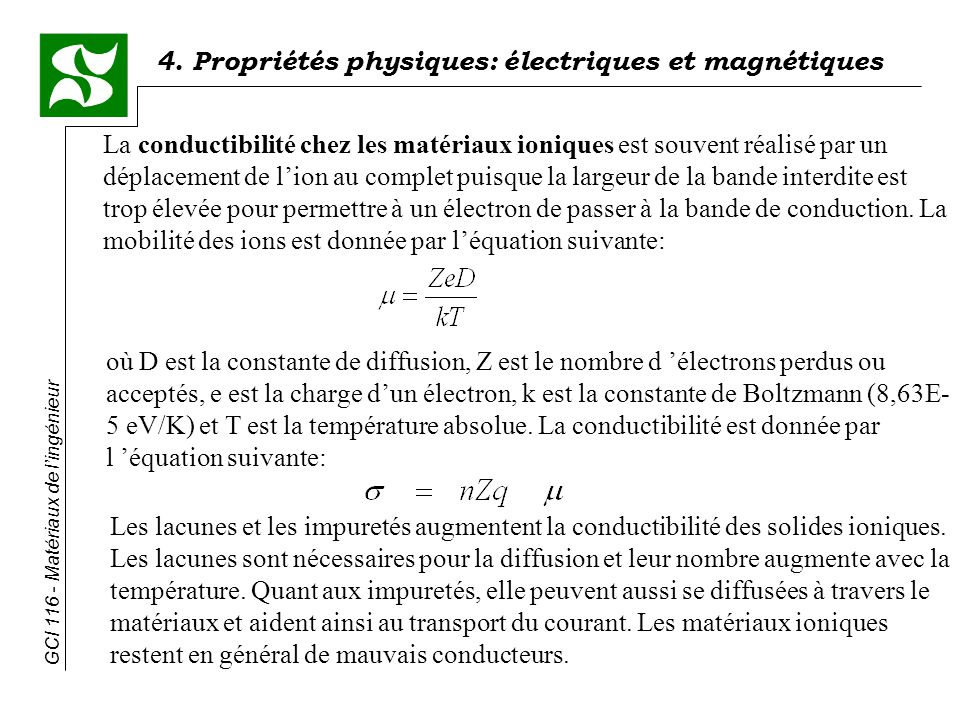 La conductibilité chez les matériaux ioniques est souvent réalisé par un déplacement de l'ion au complet puisque la largeur de la bande interdite est trop élevée pour permettre à un électron de passer à la bande de conduction. La mobilité des ions est donnée par l'équation suivante:
