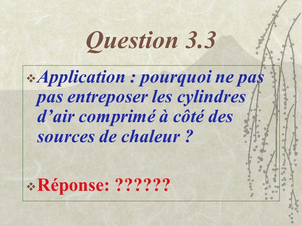 Question 3.3 Application : pourquoi ne pas pas entreposer les cylindres d'air comprimé à côté des sources de chaleur