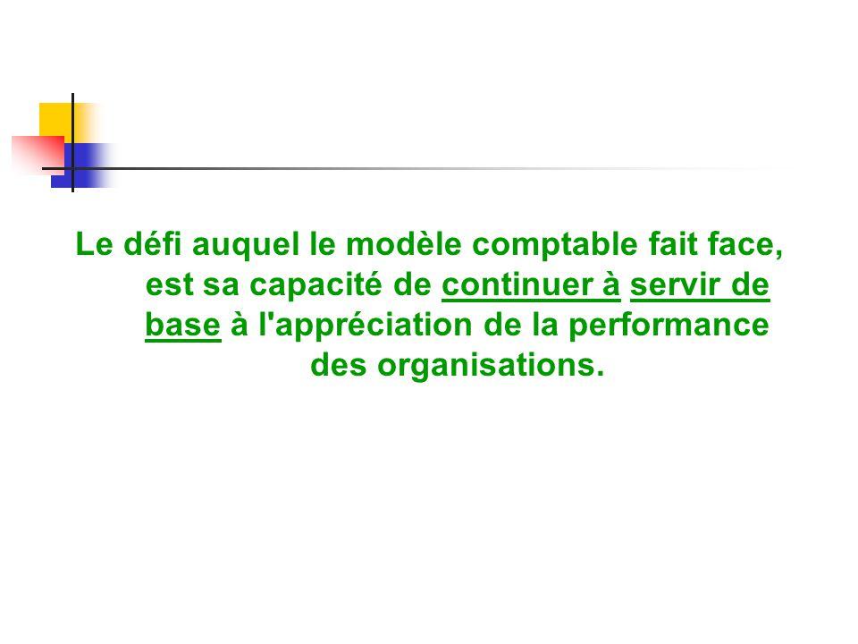 Le défi auquel le modèle comptable fait face, est sa capacité de continuer à servir de base à l appréciation de la performance des organisations.