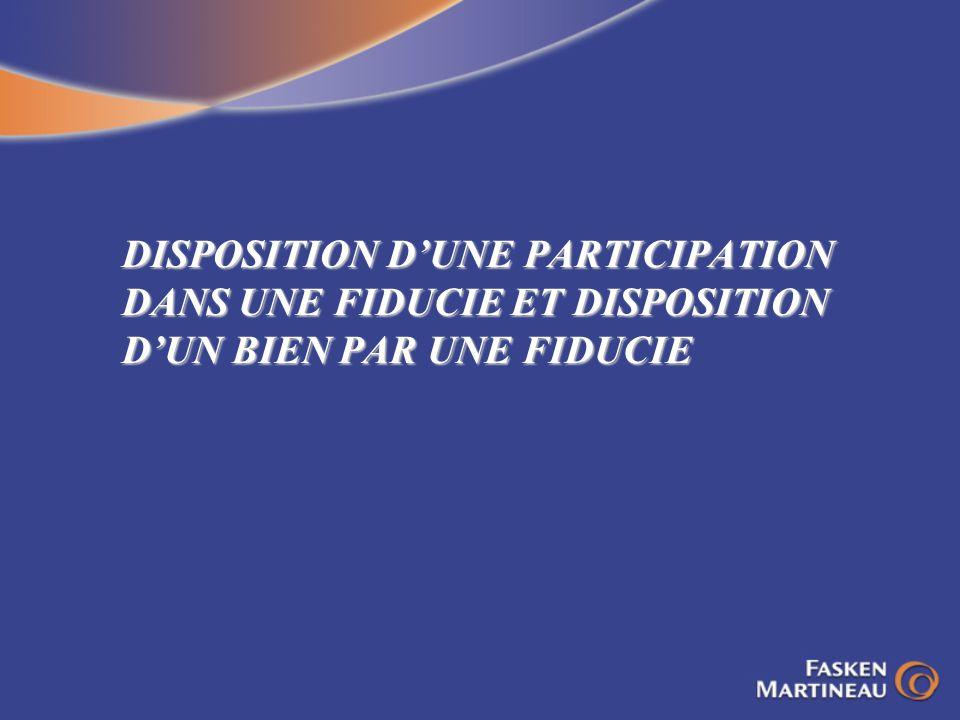 DISPOSITION D'UNE PARTICIPATION DANS UNE FIDUCIE ET DISPOSITION D'UN BIEN PAR UNE FIDUCIE