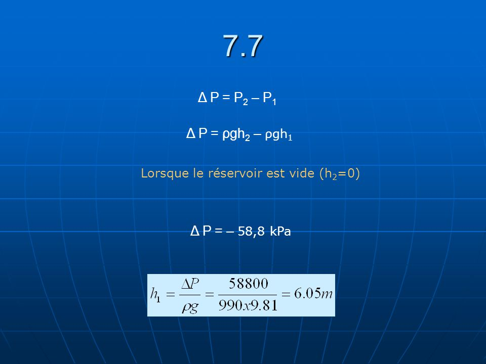 7.7 Δ P = P2 – P1 Δ P = ρgh2 – ρgh1 Δ P = – 58,8 kPa