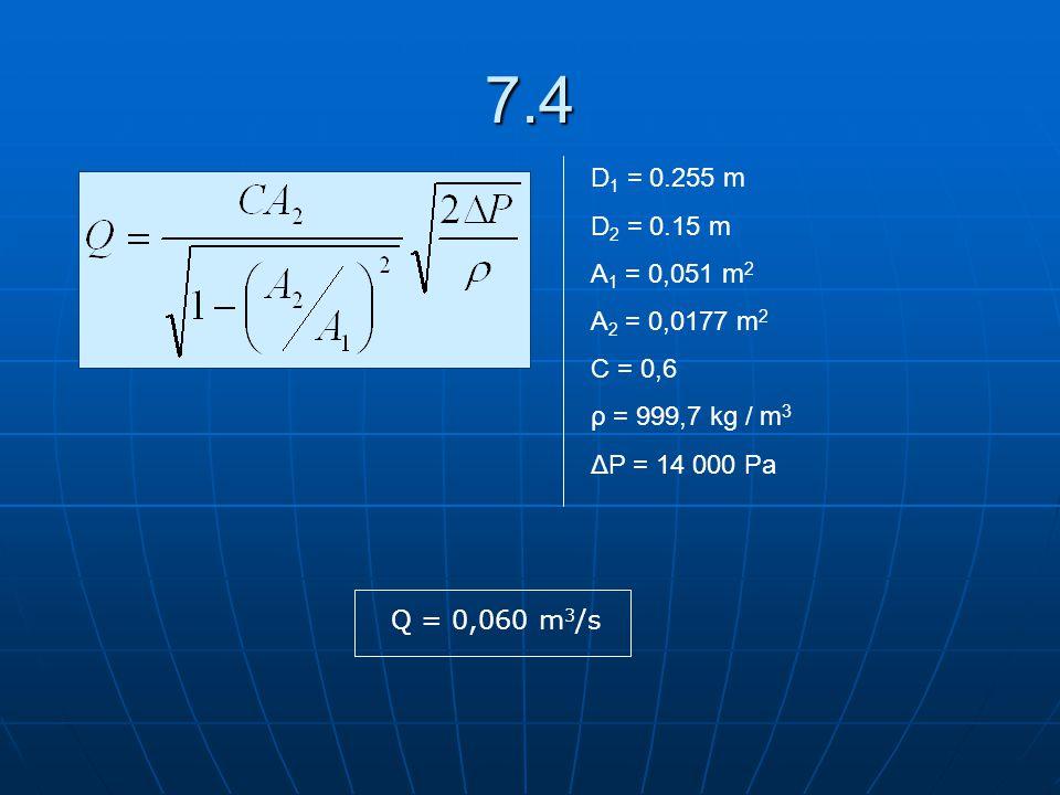 7.4 D1 = 0.255 m. D2 = 0.15 m. A1 = 0,051 m2. A2 = 0,0177 m2. C = 0,6. ρ = 999,7 kg / m3. ΔP = 14 000 Pa.