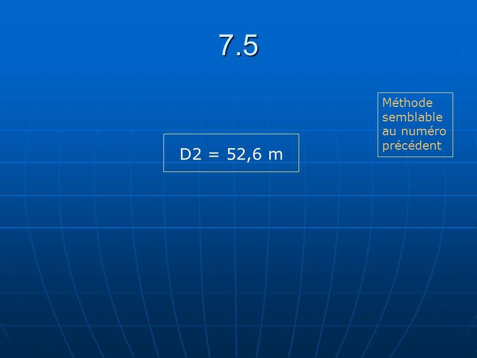 7.5 Méthode semblable au numéro précédent D2 = 52,6 m