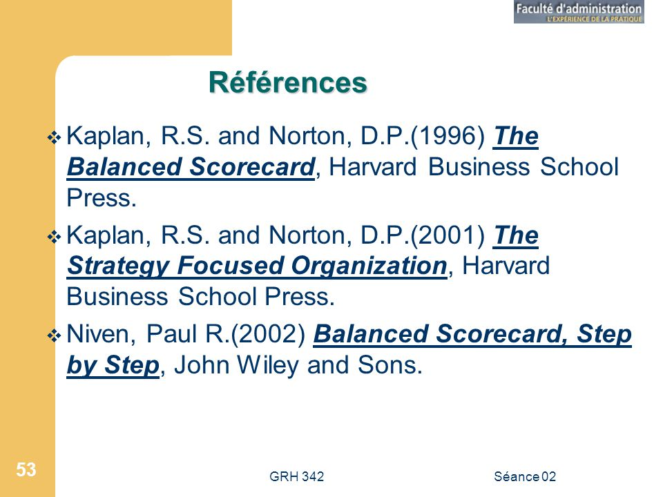 Références Kaplan, R.S. and Norton, D.P.(1996) The Balanced Scorecard, Harvard Business School Press.