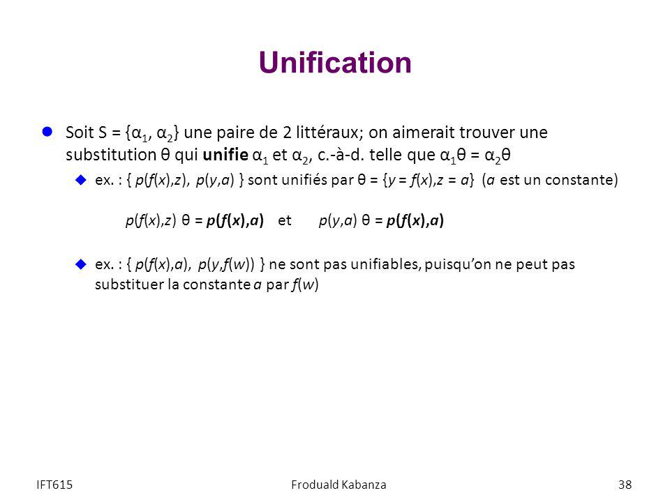 Unification Soit S = {α1, α2} une paire de 2 littéraux; on aimerait trouver une substitution θ qui unifie α1 et α2, c.-à-d. telle que α1θ = α2θ.