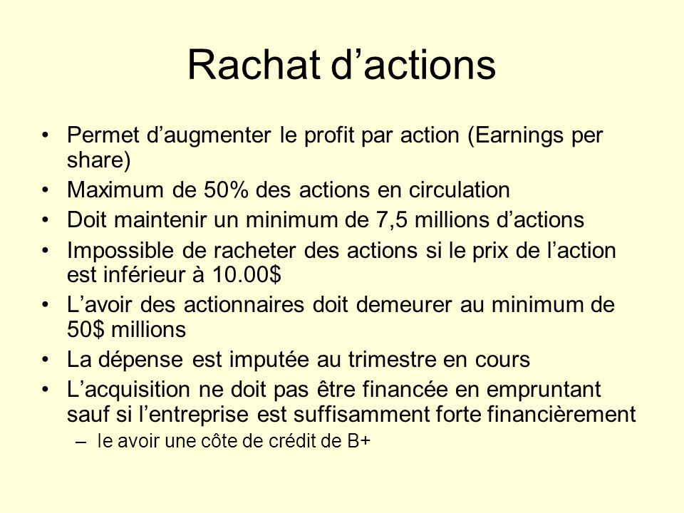 Rachat d'actions Permet d'augmenter le profit par action (Earnings per share) Maximum de 50% des actions en circulation.