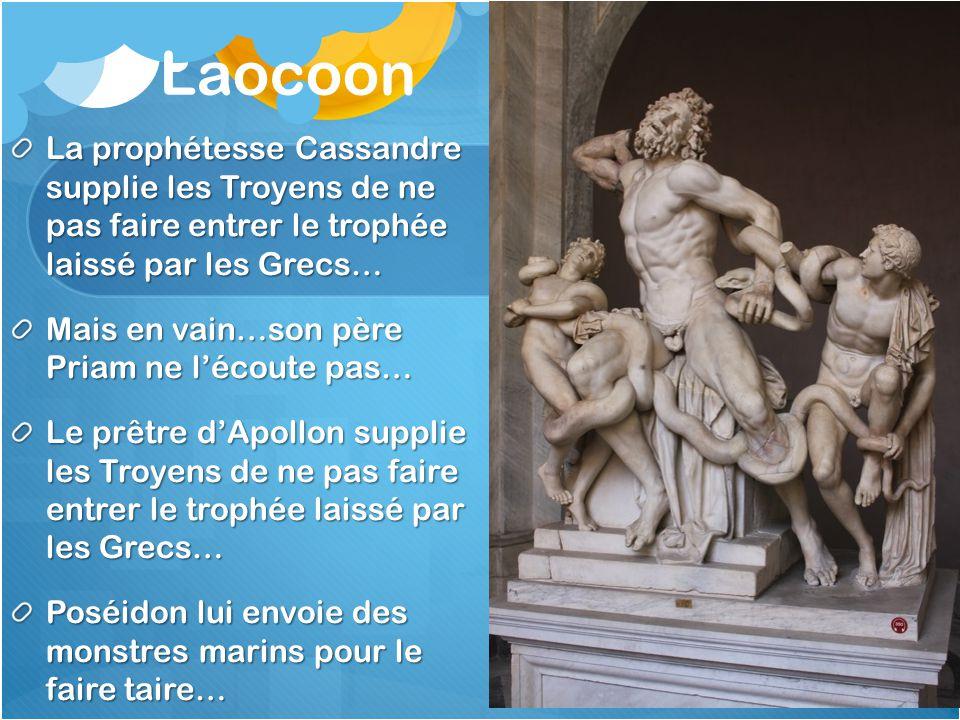 Laocoon La prophétesse Cassandre supplie les Troyens de ne pas faire entrer le trophée laissé par les Grecs…