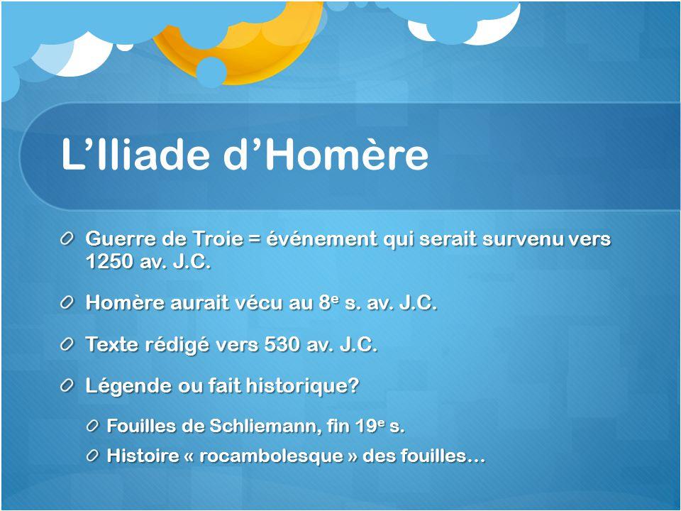 L'Iliade d'Homère Guerre de Troie = événement qui serait survenu vers 1250 av. J.C. Homère aurait vécu au 8e s. av. J.C.
