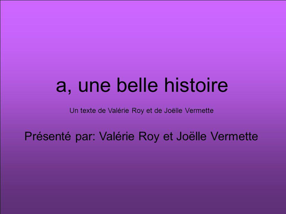 a, une belle histoire Présenté par: Valérie Roy et Joëlle Vermette