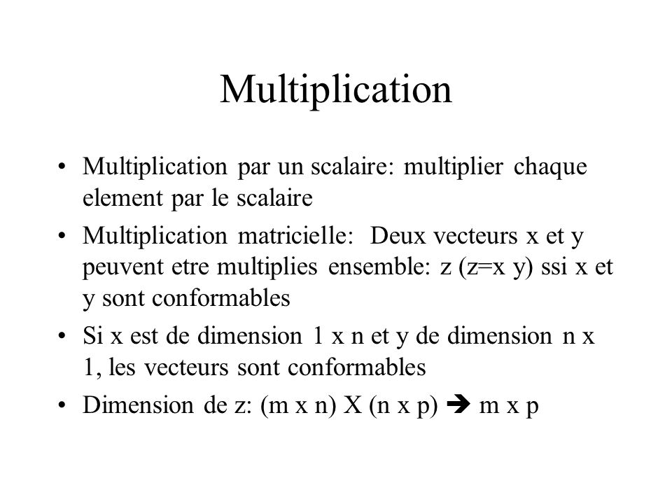 Multiplication Multiplication par un scalaire: multiplier chaque element par le scalaire.