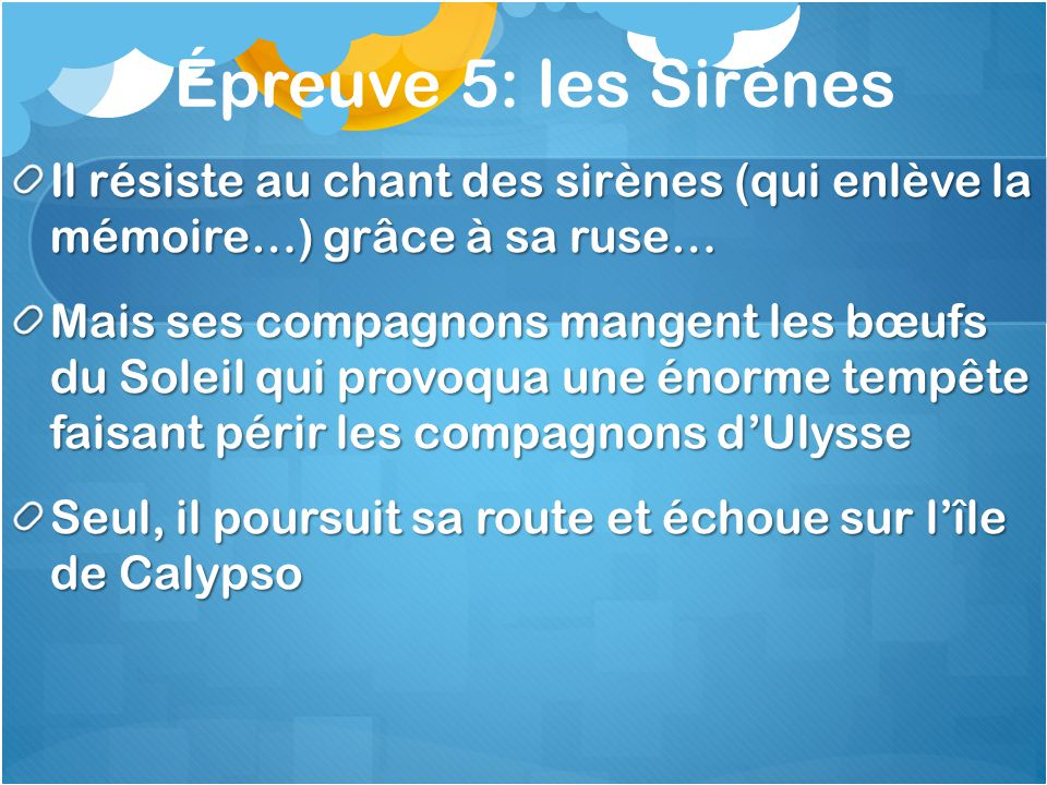 Épreuve 5: les Sirènes Il résiste au chant des sirènes (qui enlève la mémoire…) grâce à sa ruse…