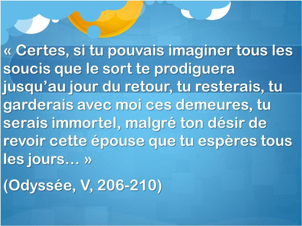 « Certes, si tu pouvais imaginer tous les soucis que le sort te prodiguera jusqu'au jour du retour, tu resterais, tu garderais avec moi ces demeures, tu serais immortel, malgré ton désir de revoir cette épouse que tu espères tous les jours… » (Odyssée, V, 206-210)