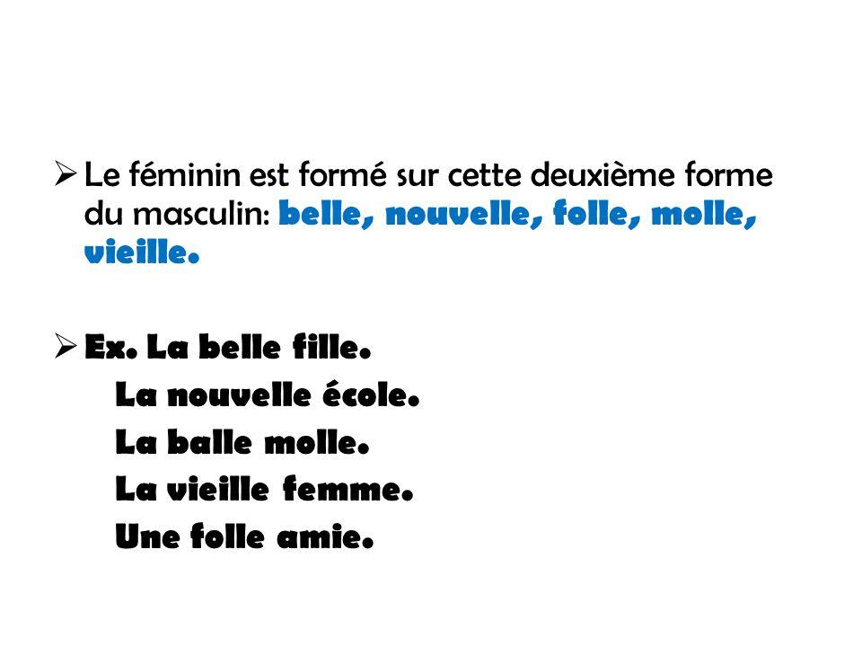 Le féminin est formé sur cette deuxième forme du masculin: belle, nouvelle, folle, molle, vieille.