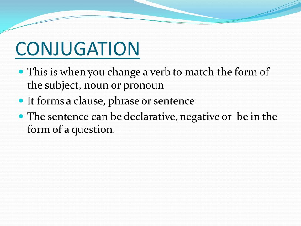 CONJUGATION This is when you change a verb to match the form of the subject, noun or pronoun. It forms a clause, phrase or sentence.