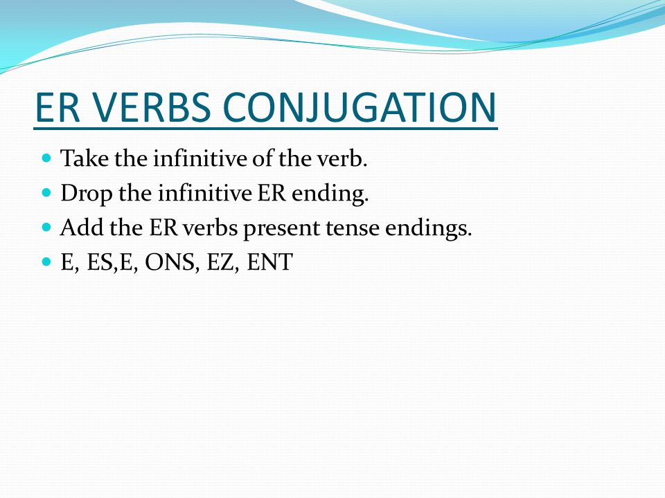 ER VERBS CONJUGATION Take the infinitive of the verb.