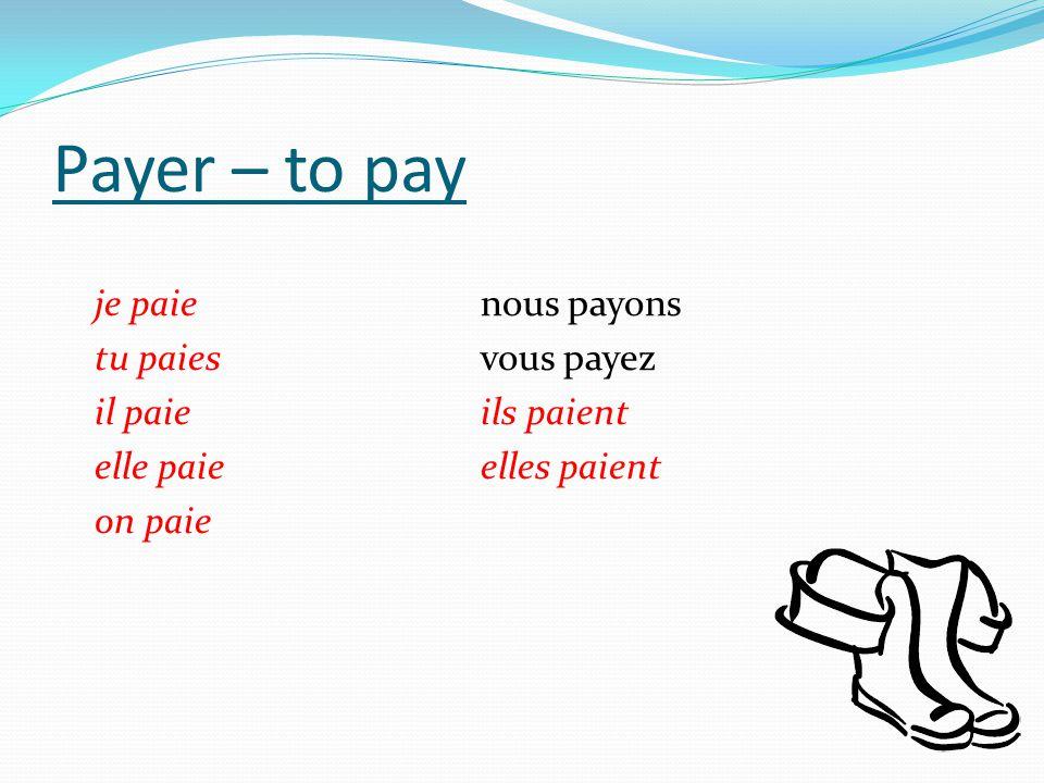 Payer – to pay je paie nous payons tu paies vous payez il paie ils paient elle paie elles paient on paie