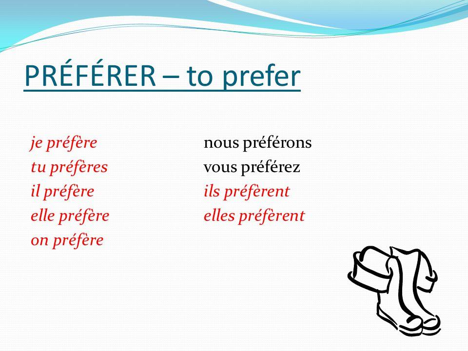 PRÉFÉRER – to prefer je préfère nous préférons tu préfères vous préférez il préfère ils préfèrent elle préfère elles préfèrent on préfère